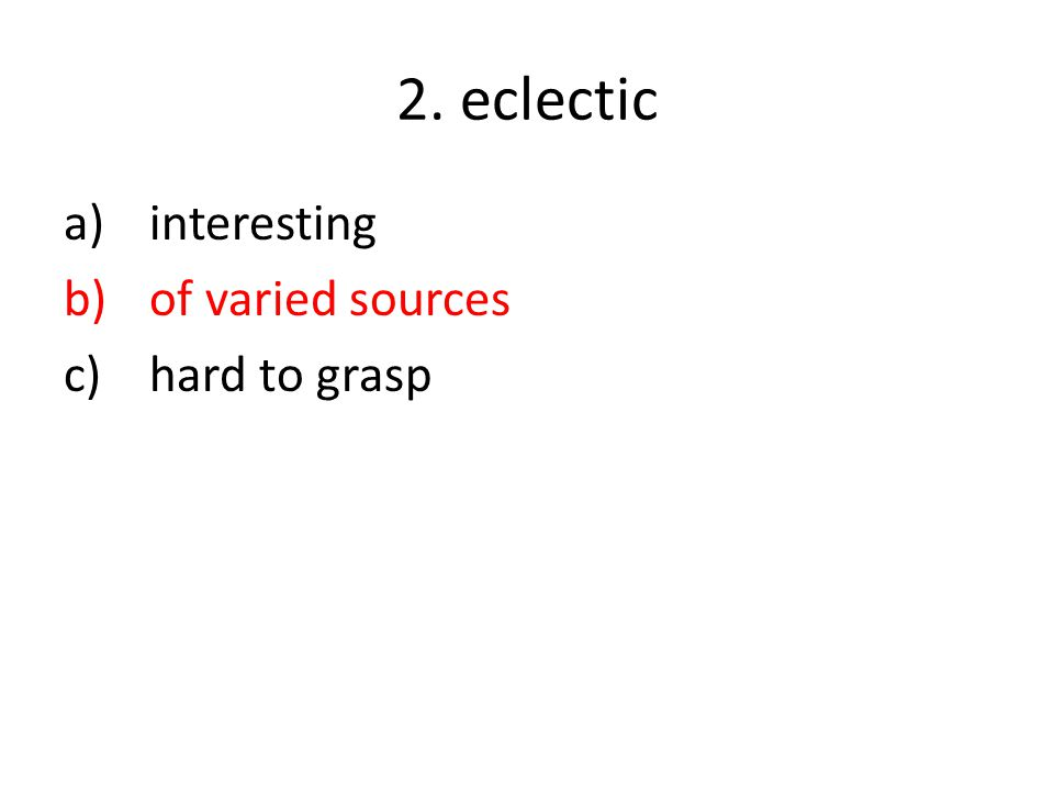 2. eclectic a)interesting b)of varied sources c)hard to grasp