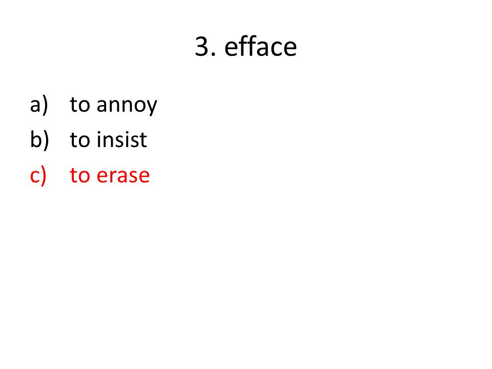 3. efface a)to annoy b)to insist c)to erase