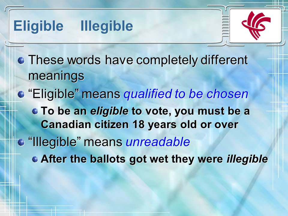 Eligible Illegible These words have completely different meanings Eligible means qualified to be chosen To be an eligible to vote, you must be a Canadian citizen 18 years old or over Illegible means unreadable After the ballots got wet they were illegible These words have completely different meanings Eligible means qualified to be chosen To be an eligible to vote, you must be a Canadian citizen 18 years old or over Illegible means unreadable After the ballots got wet they were illegible