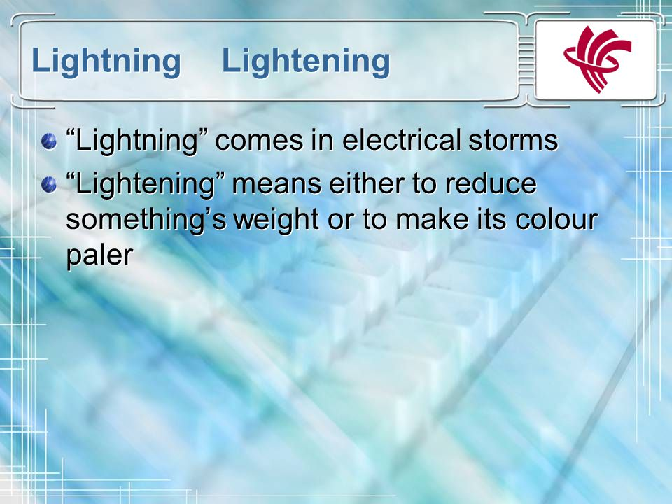 Lightning Lightening Lightning comes in electrical storms Lightening means either to reduce something's weight or to make its colour paler Lightning comes in electrical storms Lightening means either to reduce something's weight or to make its colour paler