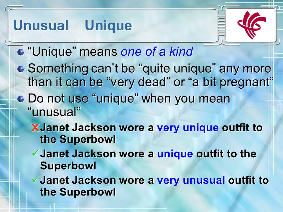 Unusual Unique Unique means one of a kind Something can't be quite unique any more than it can be very dead or a bit pregnant Do not use unique when you mean unusual X Janet Jackson wore a very unique outfit to the Superbowl Janet Jackson wore a unique outfit to the Superbowl Janet Jackson wore a very unusual outfit to the Superbowl Unique means one of a kind Something can't be quite unique any more than it can be very dead or a bit pregnant Do not use unique when you mean unusual X Janet Jackson wore a very unique outfit to the Superbowl Janet Jackson wore a unique outfit to the Superbowl Janet Jackson wore a very unusual outfit to the Superbowl