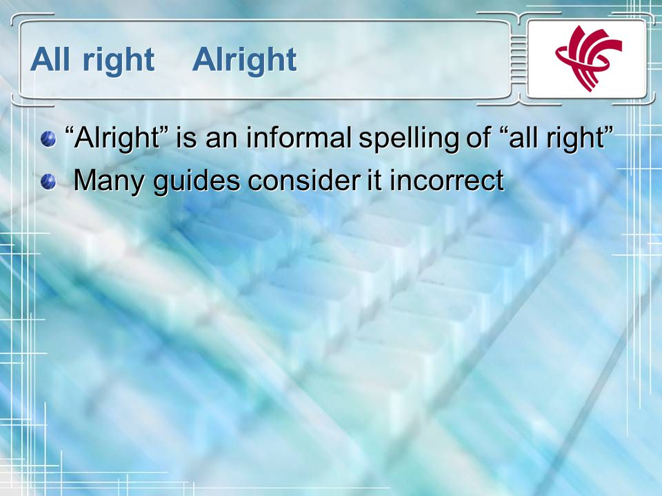 All right Alright Alright is an informal spelling of all right Many guides consider it incorrect Alright is an informal spelling of all right Many guides consider it incorrect