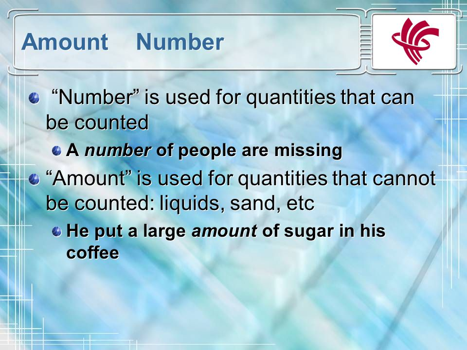 Amount Number Number is used for quantities that can be counted A number of people are missing Amount is used for quantities that cannot be counted: liquids, sand, etc He put a large amount of sugar in his coffee Number is used for quantities that can be counted A number of people are missing Amount is used for quantities that cannot be counted: liquids, sand, etc He put a large amount of sugar in his coffee