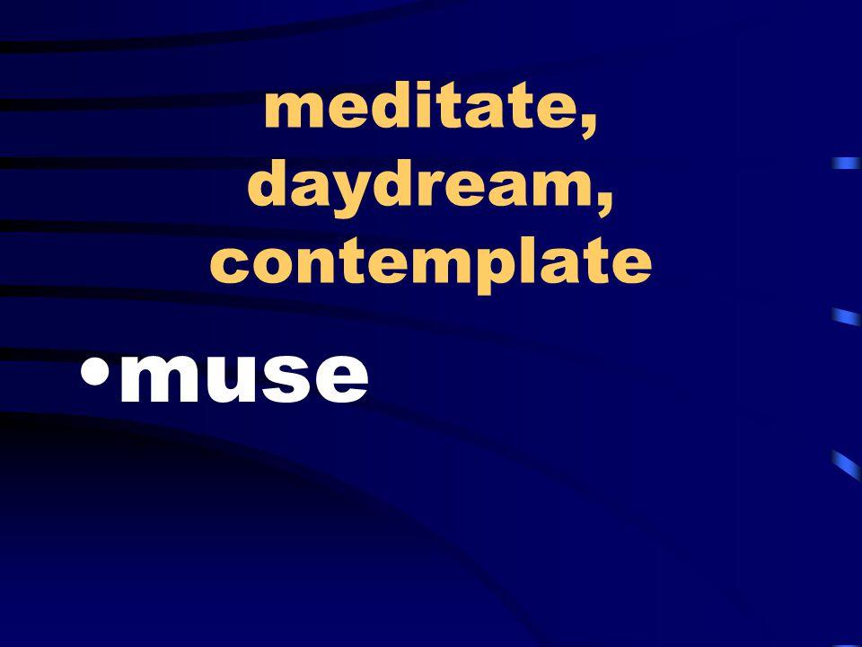 meditate, daydream, contemplate muse