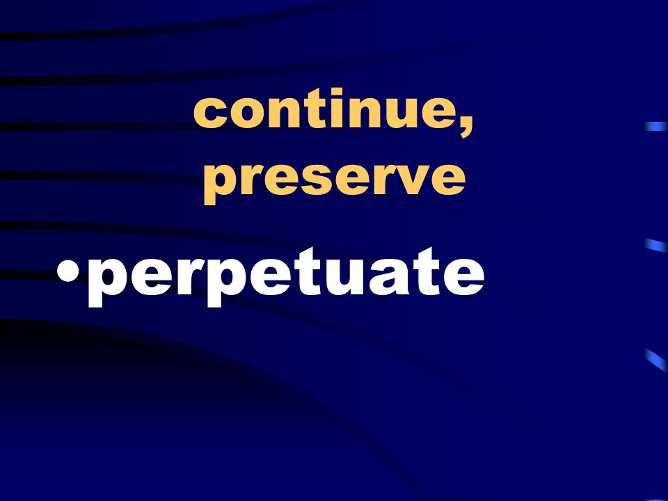 continue, preserve perpetuate