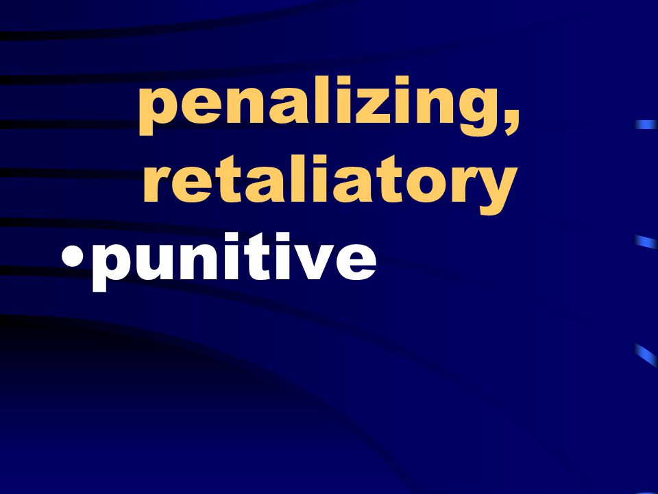 penalizing, retaliatory punitive