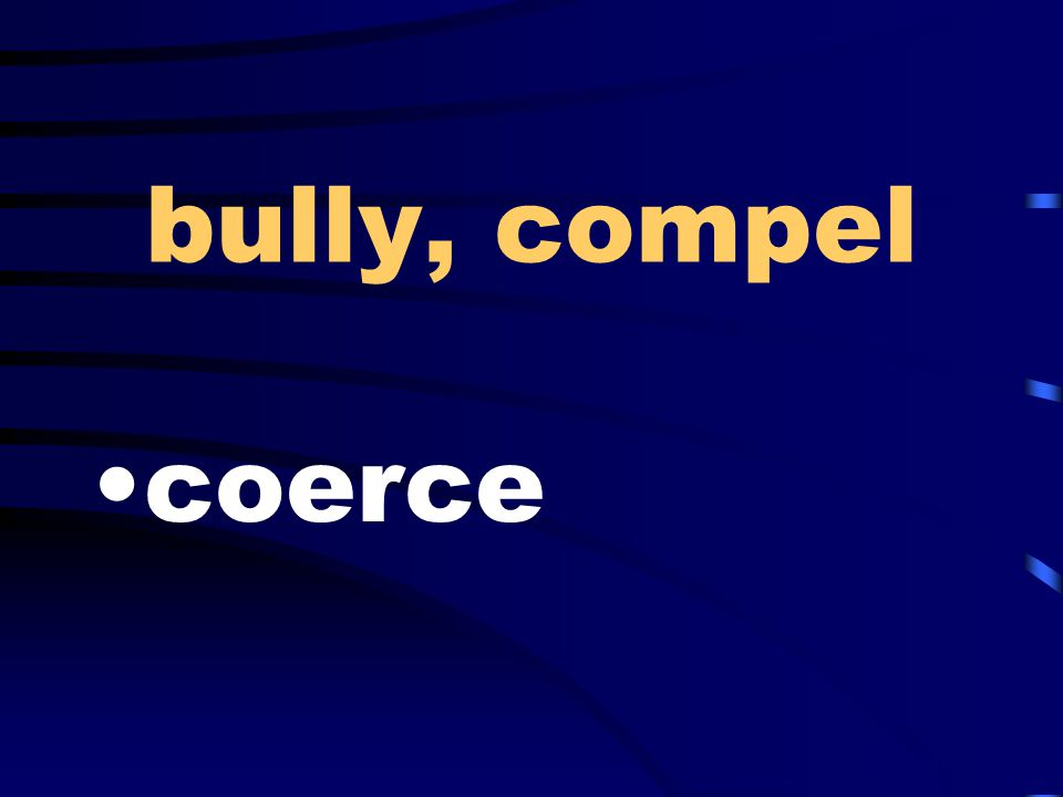 bully, compel coerce