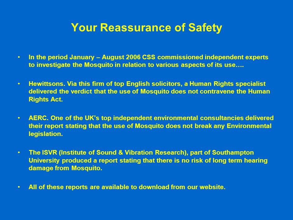 Your Reassurance of Safety In the period January – August 2006 CSS commissioned independent experts to investigate the Mosquito in relation to various aspects of its use….