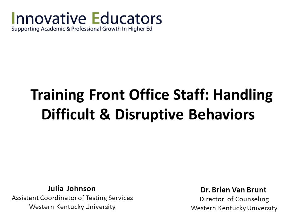 Training Front Office Staff: Handling Difficult & Disruptive Behaviors Julia Johnson Assistant Coordinator of Testing Services Western Kentucky Univer