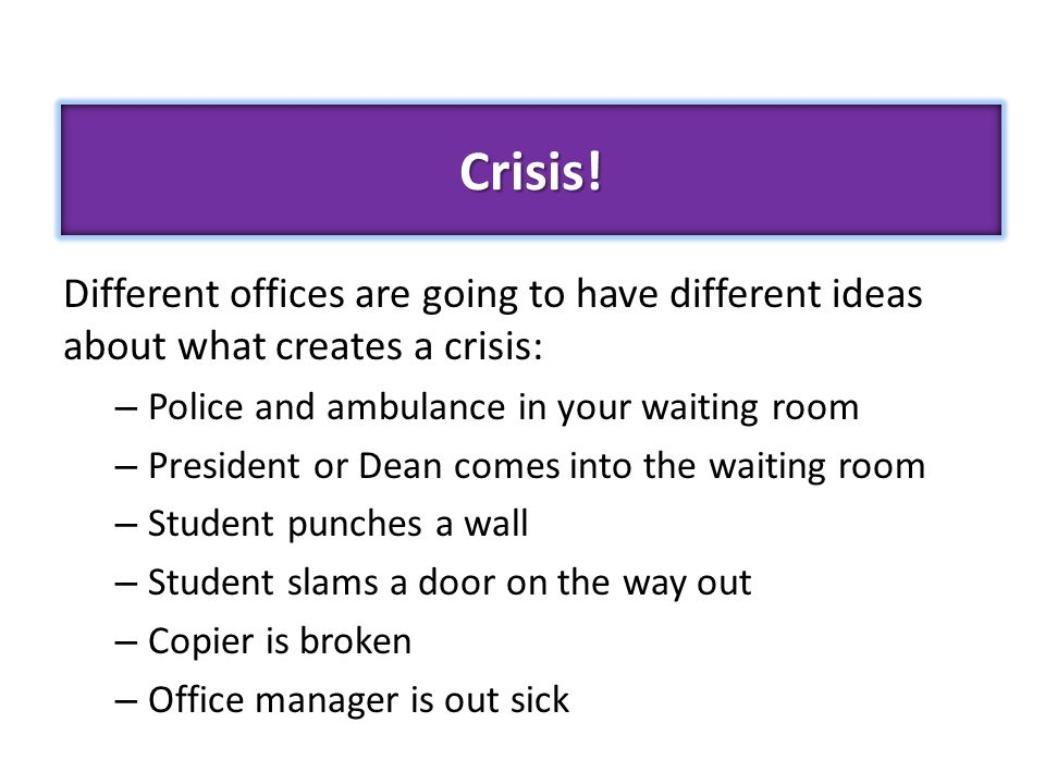 Different offices are going to have different ideas about what creates a crisis: – Police and ambulance in your waiting room – President or Dean comes