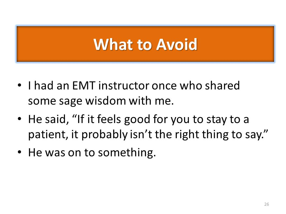 "26 I had an EMT instructor once who shared some sage wisdom with me. He said, ""If it feels good for you to stay to a patient, it probably isn't the ri"