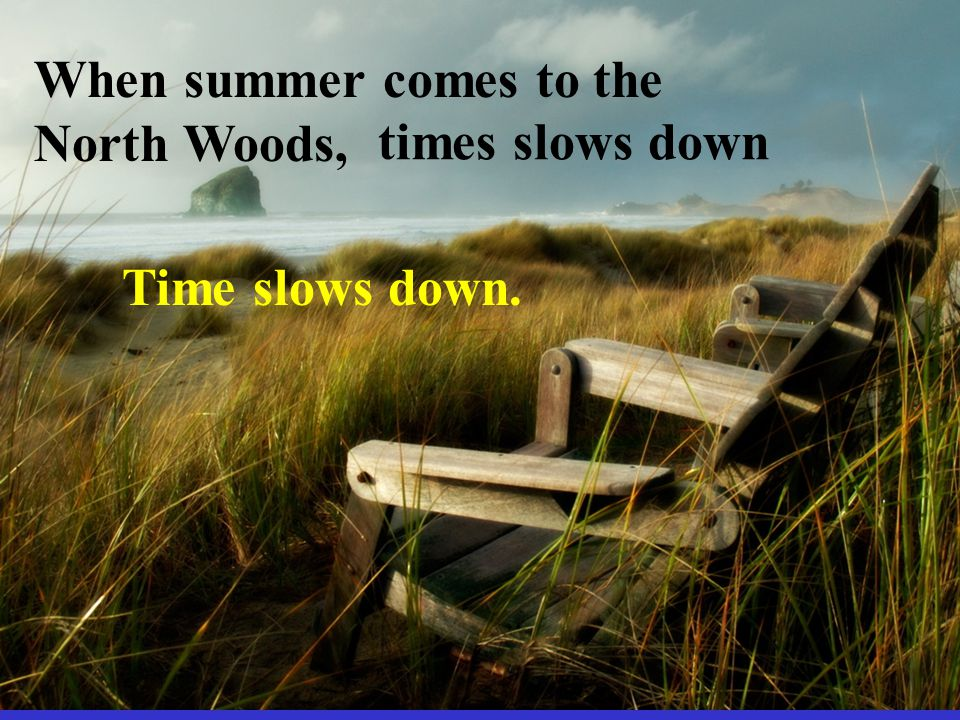 Time slows down. When summer comes to the North Woods, times slows down