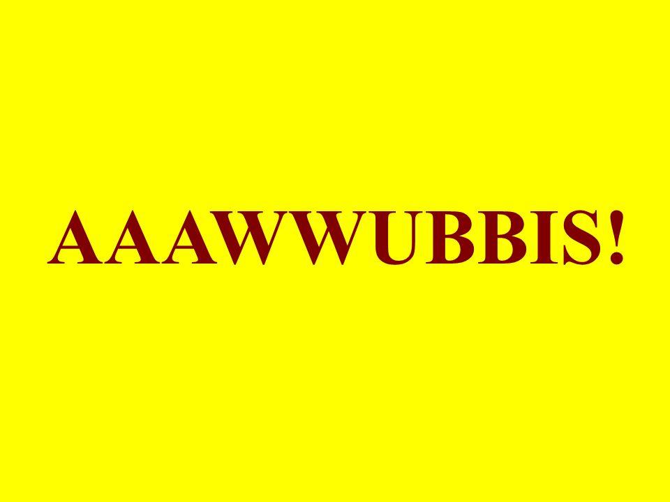 AAAWWUBBIS!