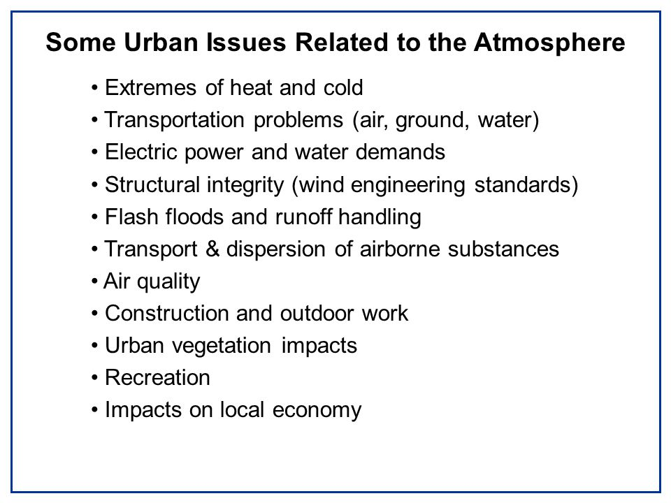 Some Urban Issues Related to the Atmosphere Extremes of heat and cold Transportation problems (air, ground, water) Electric power and water demands Structural integrity (wind engineering standards) Flash floods and runoff handling Transport & dispersion of airborne substances Air quality Construction and outdoor work Urban vegetation impacts Recreation Impacts on local economy