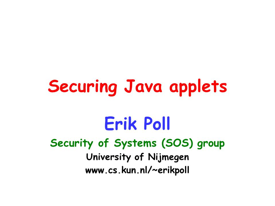 Securing Java applets Erik Poll Security of Systems (SOS) group University of Nijmegen www.cs.kun.nl/~erikpoll
