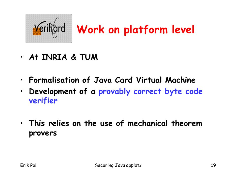 Erik PollSecuring Java applets19 Work on platform level At INRIA & TUM Formalisation of Java Card Virtual Machine Development of a provably correct byte code verifier This relies on the use of mechanical theorem provers