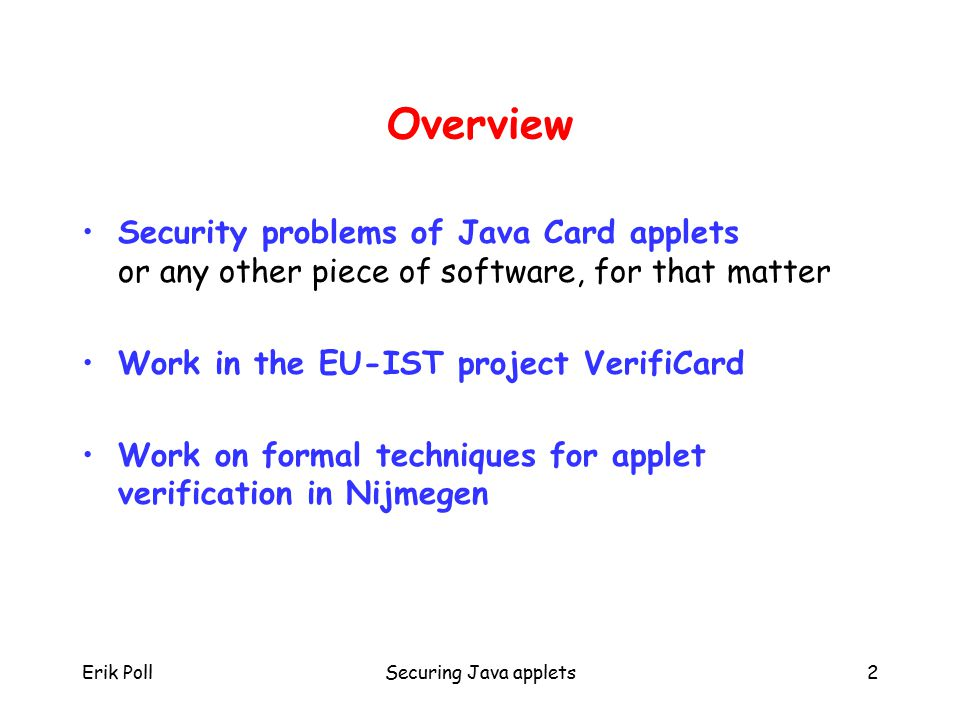 Erik PollSecuring Java applets2 Overview Security problems of Java Card applets or any other piece of software, for that matter Work in the EU-IST project VerifiCard Work on formal techniques for applet verification in Nijmegen