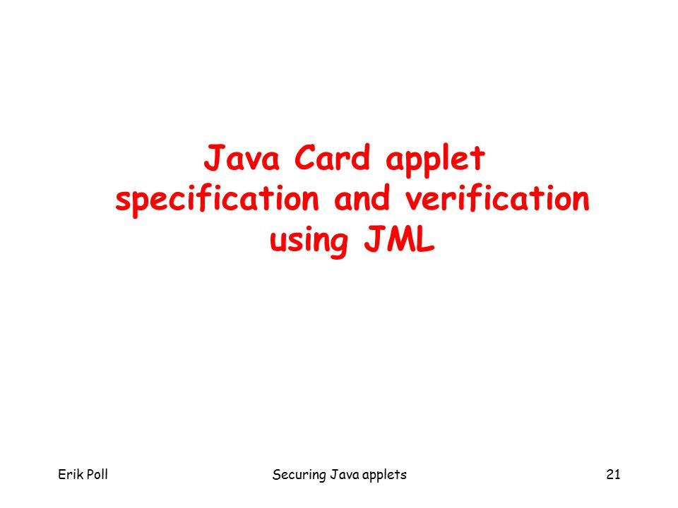 Erik PollSecuring Java applets21 Java Card applet specification and verification using JML