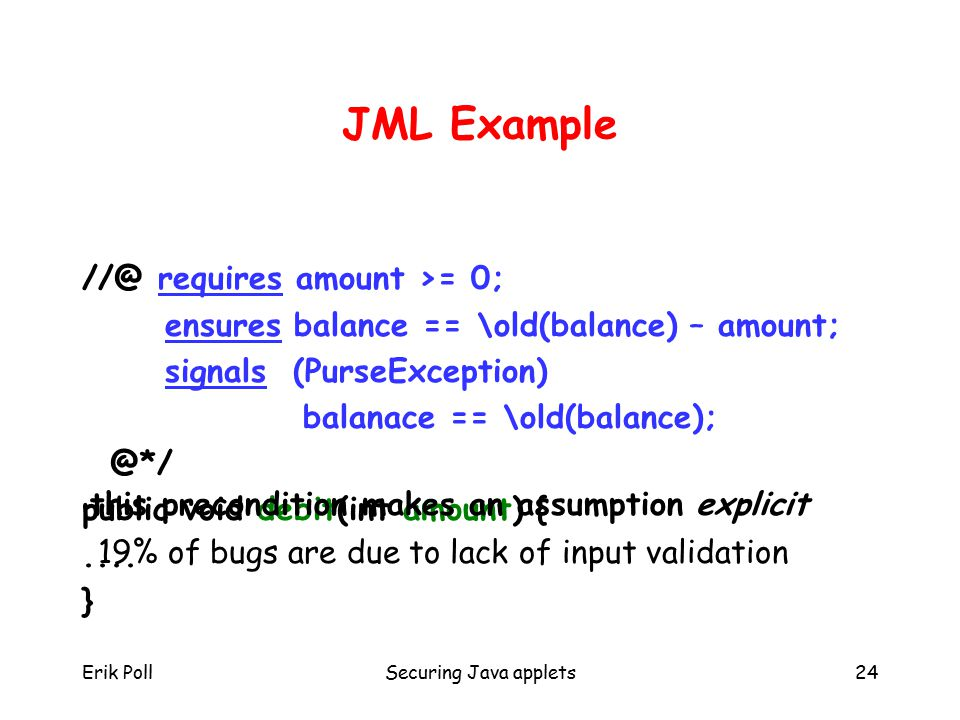 Erik PollSecuring Java applets24 JML Example //@ requires amount >= 0; ensures balance == \old(balance) – amount; signals (PurseException) balanace == \old(balance); @*/ public void debit(int amount) {....