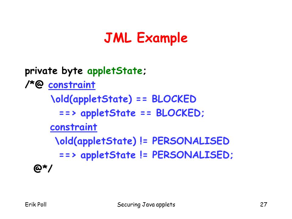 Erik PollSecuring Java applets27 JML Example private byte appletState; /*@ constraint \old(appletState) == BLOCKED ==> appletState == BLOCKED; constraint \old(appletState) != PERSONALISED ==> appletState != PERSONALISED; @*/