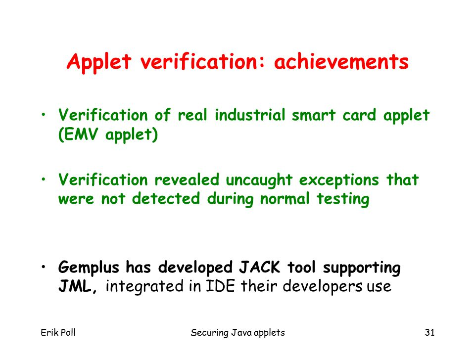 Erik PollSecuring Java applets31 Applet verification: achievements Verification of real industrial smart card applet (EMV applet) Verification revealed uncaught exceptions that were not detected during normal testing Gemplus has developed JACK tool supporting JML, integrated in IDE their developers use