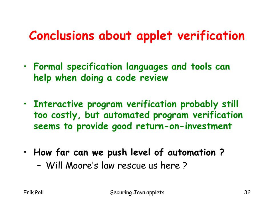 Erik PollSecuring Java applets32 Conclusions about applet verification Formal specification languages and tools can help when doing a code review Interactive program verification probably still too costly, but automated program verification seems to provide good return-on-investment How far can we push level of automation .