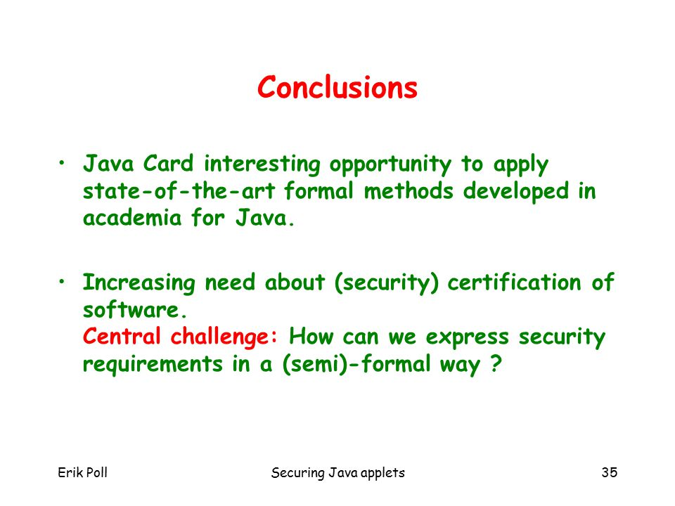 Erik PollSecuring Java applets35 Conclusions Java Card interesting opportunity to apply state-of-the-art formal methods developed in academia for Java.