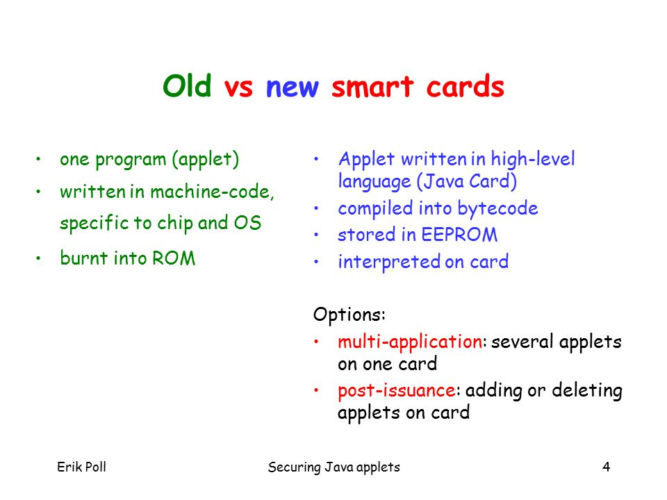 Erik PollSecuring Java applets4 Old vs new smart cards one program (applet) written in machine-code, specific to chip and OS burnt into ROM Applet written in high-level language (Java Card) compiled into bytecode stored in EEPROM interpreted on card Options: multi-application: several applets on one card post-issuance: adding or deleting applets on card
