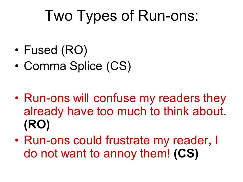 Two Types of Run-ons: Fused (RO) Comma Splice (CS) Run-ons will confuse my readers they already have too much to think about. (RO) Run-ons could frust