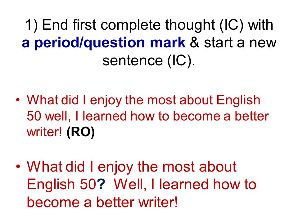 1) End first complete thought (IC) with a period/question mark & start a new sentence (IC).