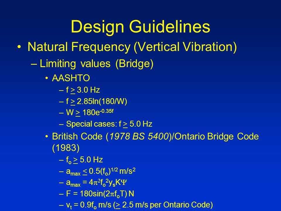 Design Guidelines Natural Frequency (Vertical Vibration) –Limiting values (Bridge) AASHTO –f > 3.0 Hz –f > 2.85ln(180/W) –W > 180e -0.35f –Special cases: f > 5.0 Hz British Code (1978 BS 5400)/Ontario Bridge Code (1983) –f o > 5.0 Hz –a max < 0.5(f o ) 1/2 m/s 2 –a max = 4   f o 2 y s K  –F = 180sin(2  f o T) N –v t = 0.9f o m/s (> 2.5 m/s per Ontario Code)