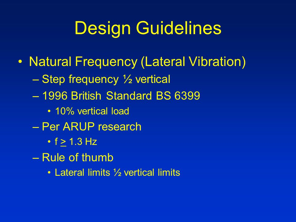 Design Guidelines Natural Frequency (Lateral Vibration) –Step frequency ½ vertical –1996 British Standard BS 6399 10% vertical load –Per ARUP research f > 1.3 Hz –Rule of thumb Lateral limits ½ vertical limits