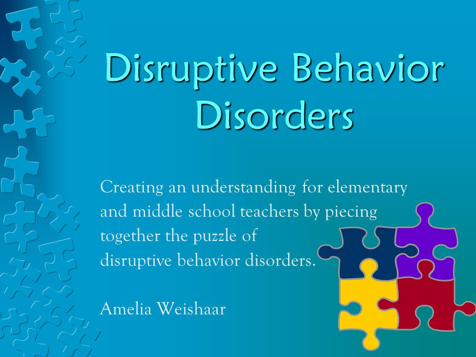 Disruptive Behavior Disorders Creating an understanding for elementary and middle school teachers by piecing together the puzzle of disruptive behavior disorders.