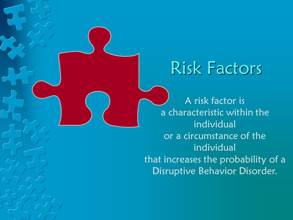 Risk Factors A risk factor is a characteristic within the individual or a circumstance of the individual that increases the probability of a Disruptive Behavior Disorder.