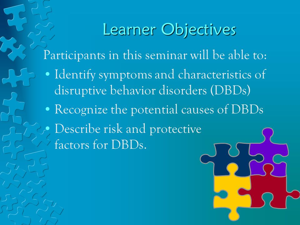 Learner Objectives Participants in this seminar will be able to: Identify symptoms and characteristics of disruptive behavior disorders (DBDs) Recognize the potential causes of DBDs Describe risk and protective factors for DBDs.