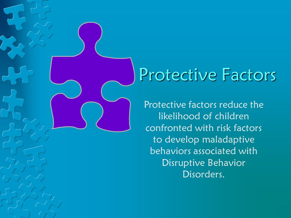 Protective Factors Protective factors reduce the likelihood of children confronted with risk factors to develop maladaptive behaviors associated with Disruptive Behavior Disorders.