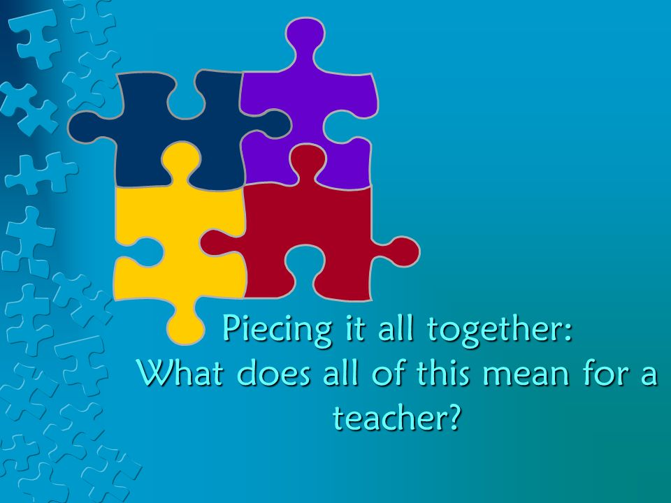 Piecing it all together: What does all of this mean for a teacher