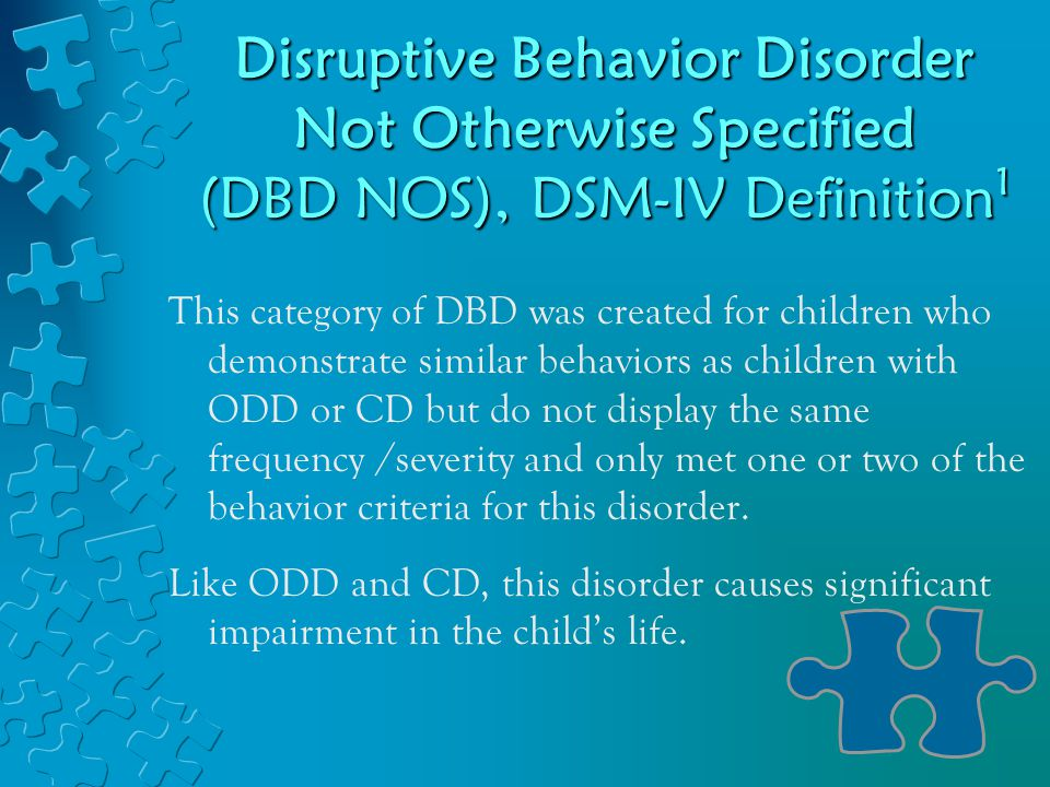 Disruptive Behavior Disorder Not Otherwise Specified (DBD NOS), DSM-IV Definition 1 This category of DBD was created for children who demonstrate similar behaviors as children with ODD or CD but do not display the same frequency /severity and only met one or two of the behavior criteria for this disorder.