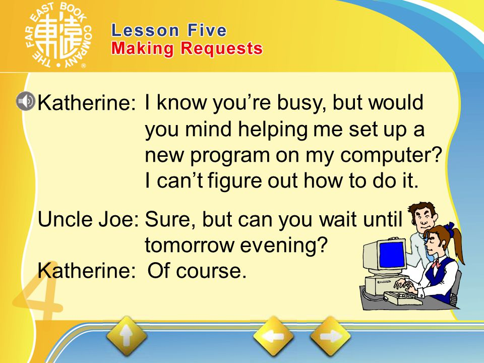 DIALOGUES 1. Katherine asks a favor of her uncle, who owns a computer store.