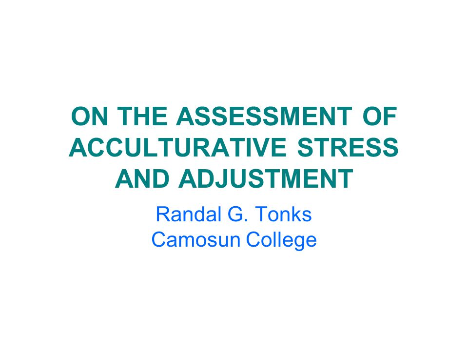 ON THE ASSESSMENT OF ACCULTURATIVE STRESS AND ADJUSTMENT Randal G. Tonks Camosun College