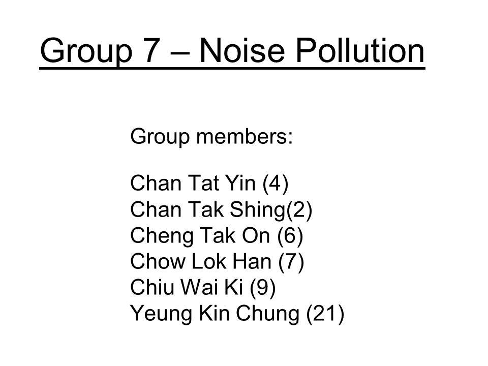 Group 7 – Noise Pollution Group members: Chan Tat Yin (4) Chan Tak Shing(2) Cheng Tak On (6) Chow Lok Han (7) Chiu Wai Ki (9) Yeung Kin Chung (21)