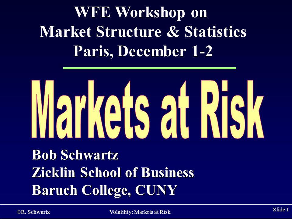 ©R. Schwartz Volatility: Markets at Risk Slide 1 Bob Schwartz Zicklin School of Business Baruch College, CUNY WFE Workshop on Market Structure & Stati