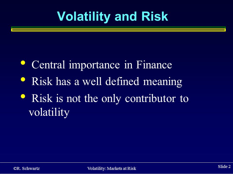 ©R. Schwartz Volatility: Markets at Risk Slide 2 Volatility and Risk Central importance in Finance Risk has a well defined meaning Risk is not the onl