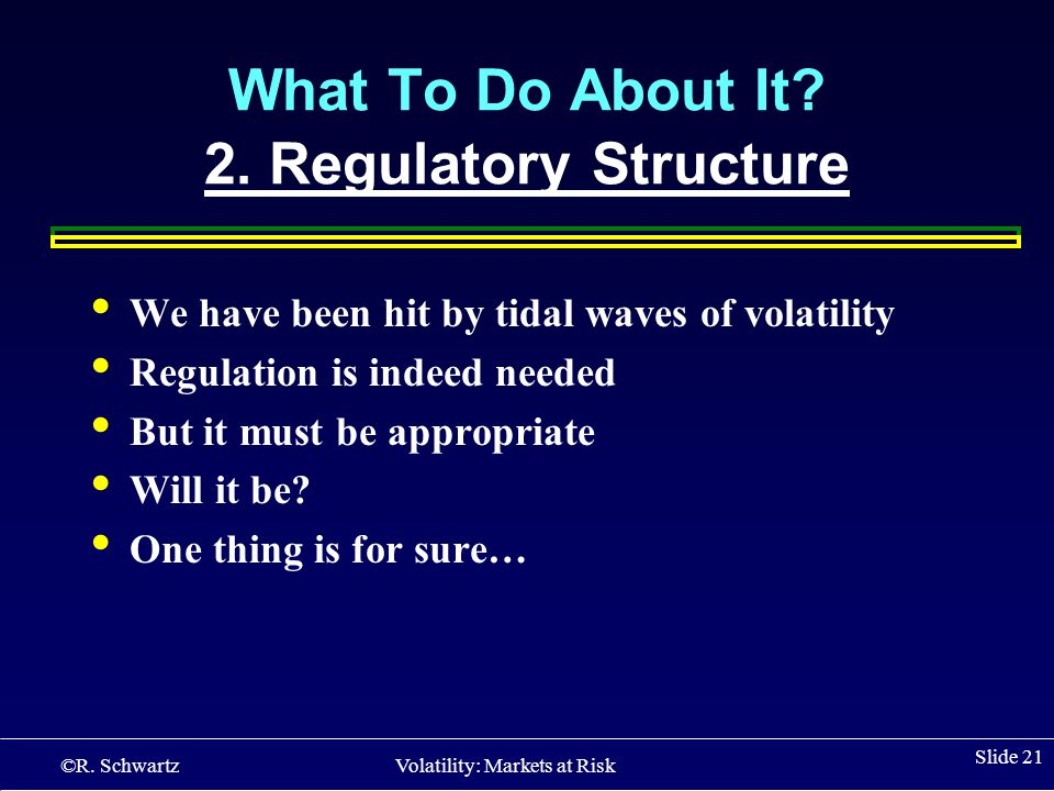 ©R. Schwartz Volatility: Markets at Risk Slide 21 We have been hit by tidal waves of volatility Regulation is indeed needed But it must be appropriate