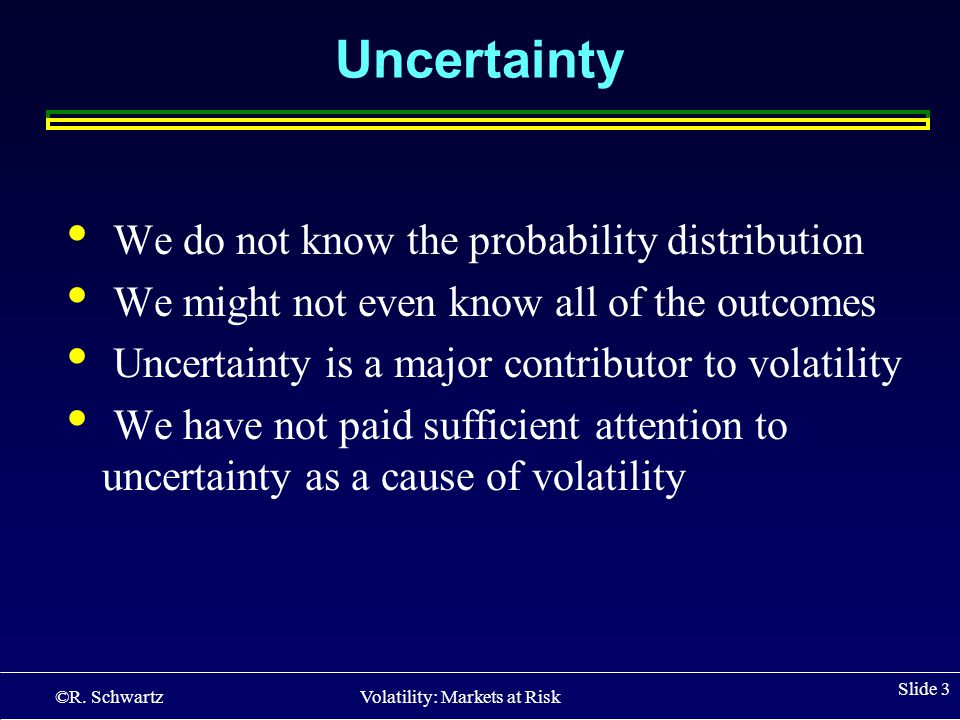 ©R. Schwartz Volatility: Markets at Risk Slide 3 Uncertainty We do not know the probability distribution We might not even know all of the outcomes Un