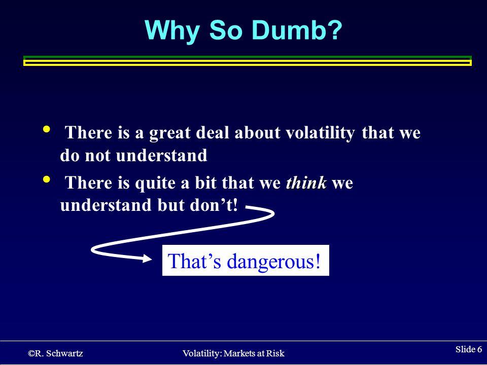 ©R.Schwartz Volatility: Markets at Risk Slide 6 Why So Dumb.