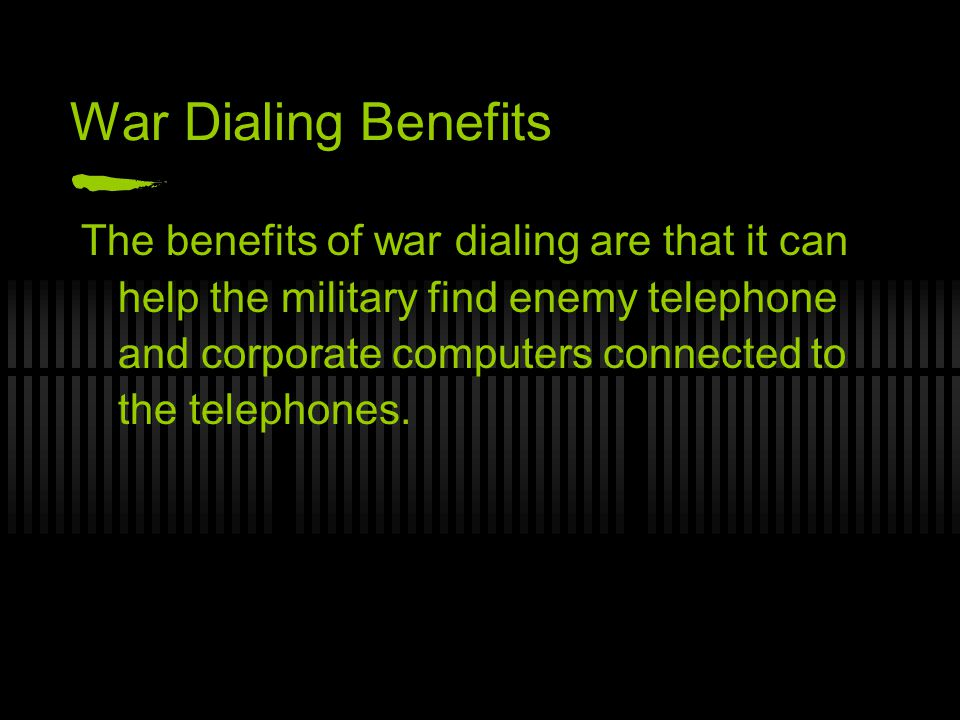 War Dialing Benefits The benefits of war dialing are that it can help the military find enemy telephone and corporate computers connected to the telephones.