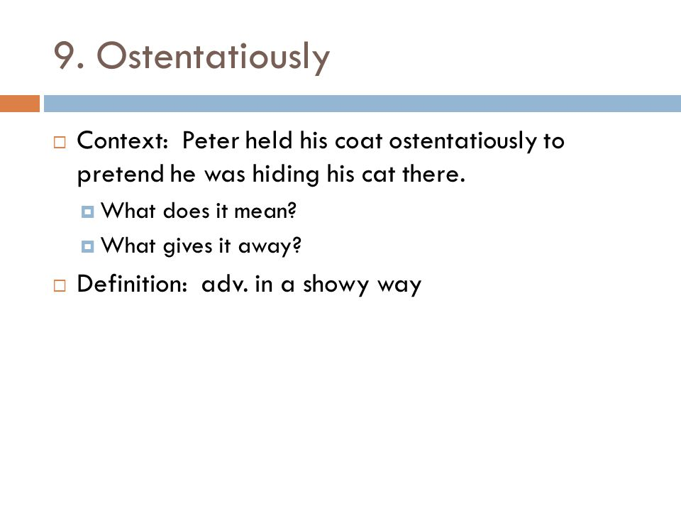 9. Ostentatiously  Context: Peter held his coat ostentatiously to pretend he was hiding his cat there.  What does it mean?  What gives it away?  D