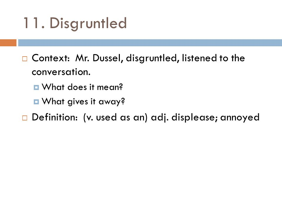 11. Disgruntled  Context: Mr. Dussel, disgruntled, listened to the conversation.  What does it mean?  What gives it away?  Definition: (v. used as