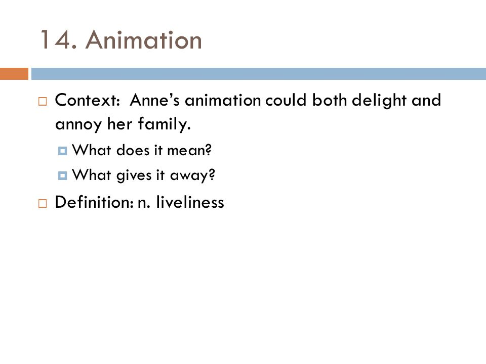14. Animation  Context: Anne's animation could both delight and annoy her family.  What does it mean?  What gives it away?  Definition: n. livelin